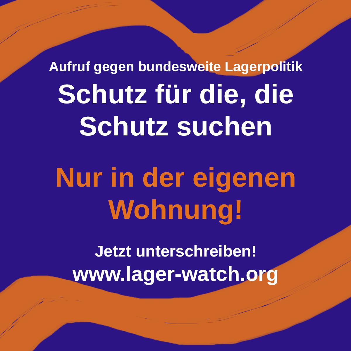 Ein Bild mit Text. Der Text lautet: Aufruf gegen bundesweite Lagerpolitik. Schutz für die, die Schutz suchen. Nur in der eigenen Wohnung! Jetzt unterschreiben! www.lager-watch.de